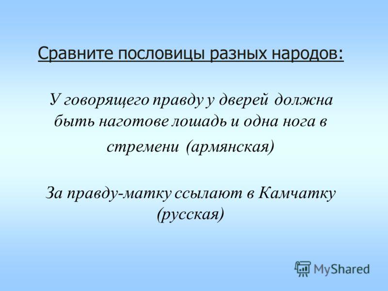 Сравните пословицы разных народов: У говорящего правду у дверей должна быть наготове лошадь и одна нога в стремени (армянская) За правду-матку ссылают в Камчатку (русская)