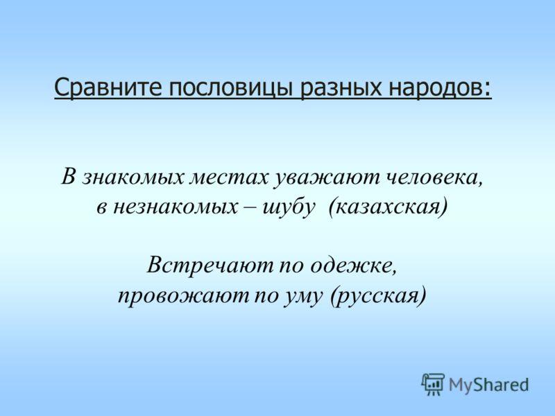 Сравните пословицы разных народов: В знакомых местах уважают человека, в незнакомых – шубу (казахская) Встречают по одежке, провожают по уму (русская)