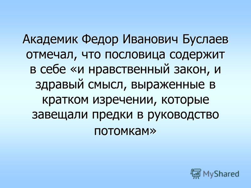 Академик Федор Иванович Буслаев отмечал, что пословица содержит в себе «и нравственный закон, и здравый смысл, выраженные в кратком изречении, которые завещали предки в руководство потомкам»