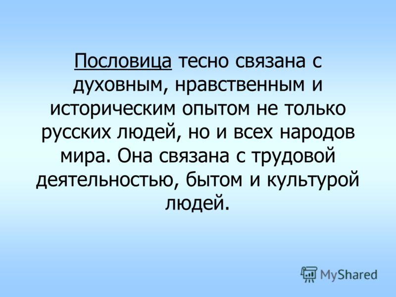 Пословица тесно связана с духовным, нравственным и историческим опытом не только русских людей, но и всех народов мира. Она связана с трудовой деятельностью, бытом и культурой людей.