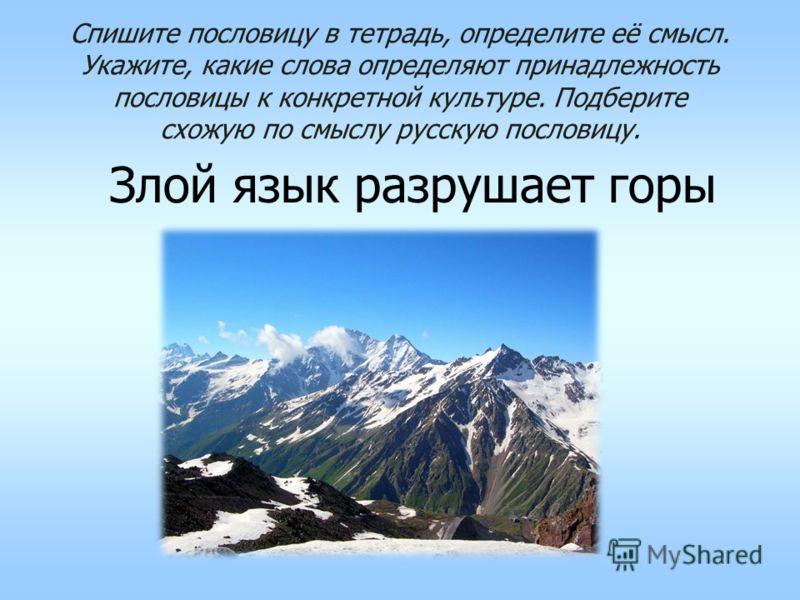 Спишите пословицу в тетрадь, определите её смысл. Укажите, какие слова определяют принадлежность пословицы к конкретной культуре. Подберите схожую по смыслу русскую пословицу. Злой язык разрушает горы