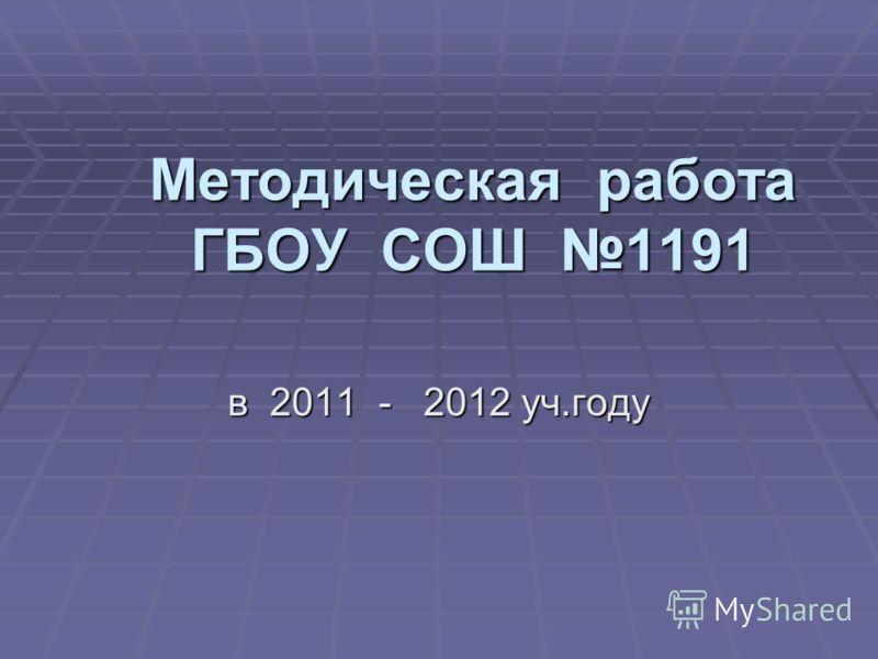 Методическая работа ГБОУ СОШ 1191 в 2011 - 2012 уч.году