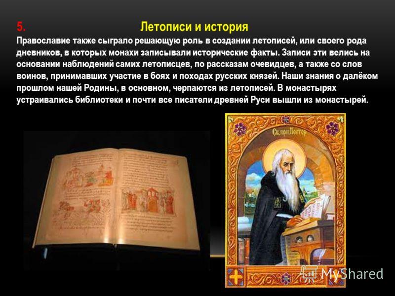 5. Летописи и история Православие также сыграло решающую роль в создании летописей, или своего рода дневников, в которых монахи записывали исторические факты. Записи эти велись на основании наблюдений самих летописцев, по рассказам очевидцев, а также