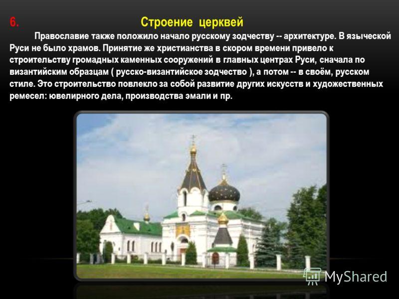 6. Строение церквей Православие также положило начало русскому зодчеству -- архитектуре. В языческой Руси не было храмов. Принятие же христианства в скором времени привело к строительству громадных каменных сооружений в главных центрах Руси, сначала