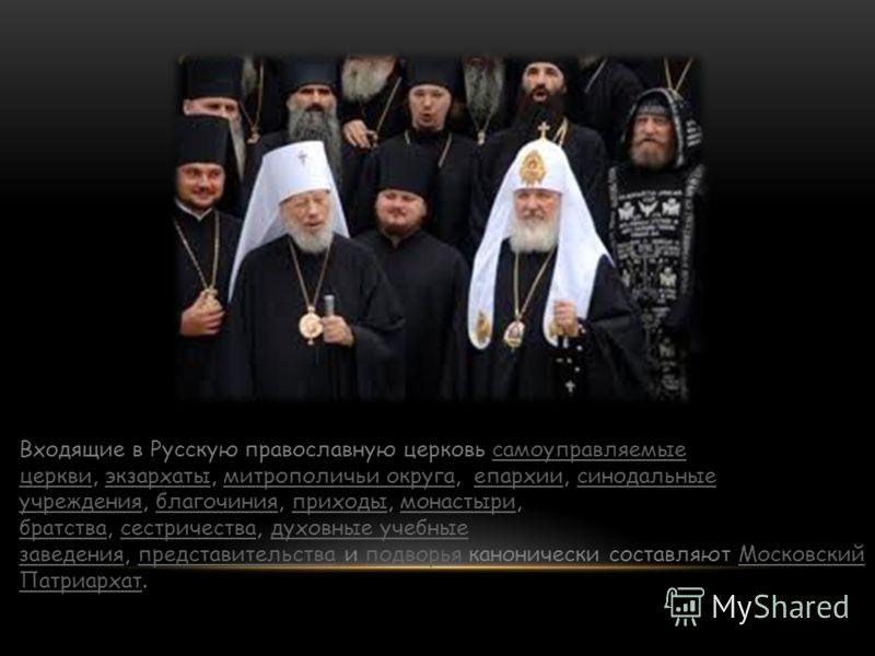 Входящие в Русскую православную церковь самоуправляемые церкви, экзархаты, митрополичьи округа, епархии, синодальные учреждения, благочиния, приходы, монастыри, братства, сестричества, духовные учебные заведения, представительства и подворья канониче