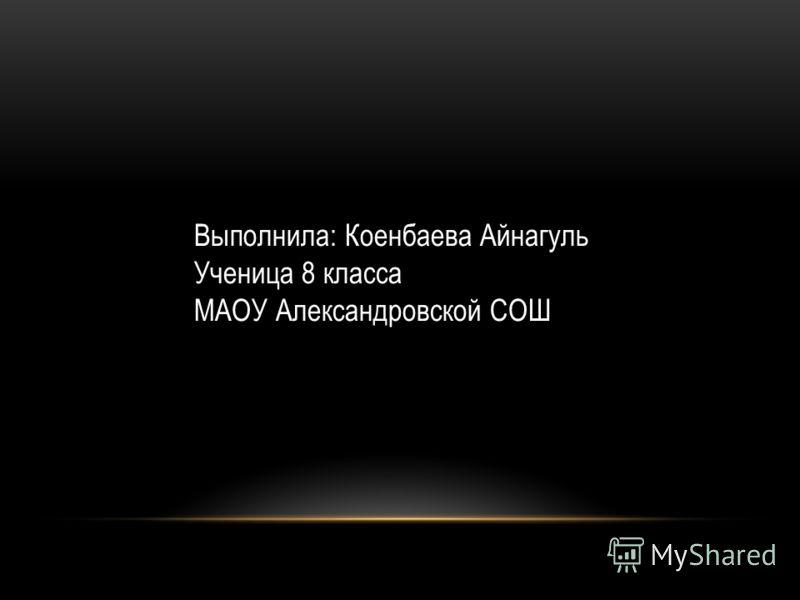 Выполнила: Коенбаева Айнагуль Ученица 8 класса МАОУ Александровской СОШ