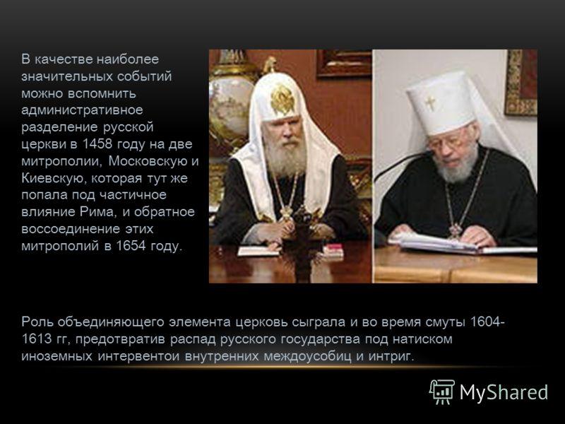 В качестве наиболее значительных событий можно вспомнить административное разделение русской церкви в 1458 году на две митрополии, Московскую и Киевскую, которая тут же попала под частичное влияние Рима, и обратное воссоединение этих митрополий в 165
