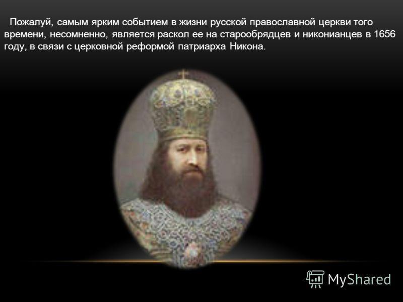 Пожалуй, самым ярким событием в жизни русской православной церкви того времени, несомненно, является раскол ее на старообрядцев и никонианцев в 1656 году, в связи с церковной реформой патриарха Никона.