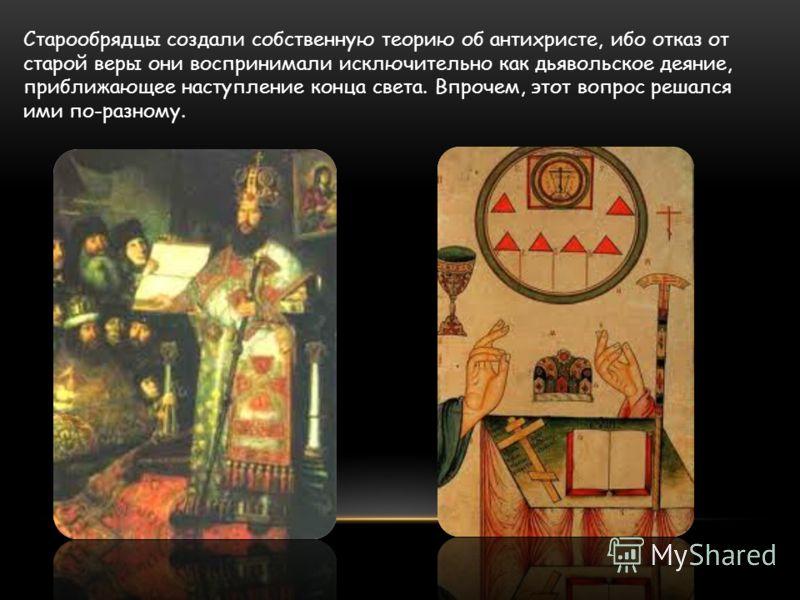 Старообрядцы создали собственную теорию об антихристе, ибо отказ от старой веры они воспринимали исключительно как дьявольское деяние, приближающее наступление конца света. Впрочем, этот вопрос решался ими по-разному.