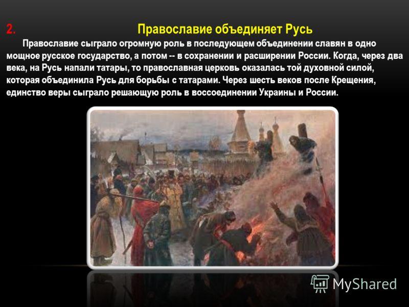 2. Православие объединяет Русь Православие сыграло огромную роль в последующем объединении славян в одно мощное русское государство, а потом -- в сохранении и расширении России. Когда, через два века, на Русь напали татары, то православная церковь ок