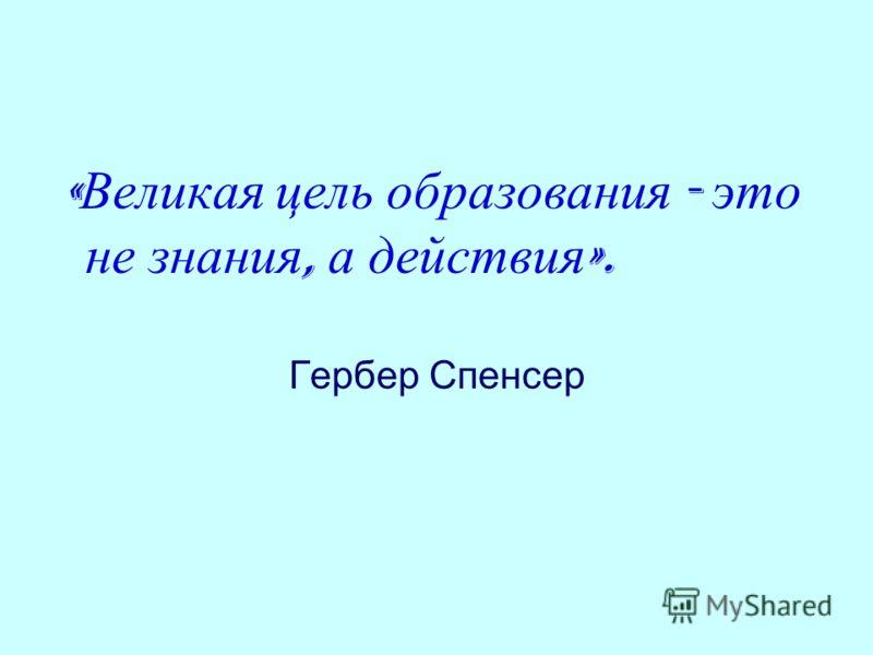 « Великая цель образования - это не знания, а действия ». Гербер Спенсер