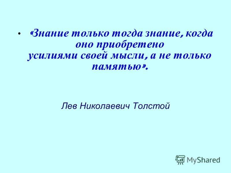 « Знание только тогда знание, когда оно приобретено усилиями своей мысли, а не только памятью ». Лев Николаевич Толстой