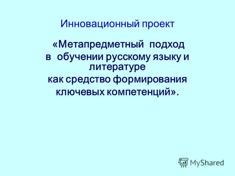 Инновационный проект «Метапредметный подход в обучении русскому языку и литературе как средство формирования ключевых компетенций».