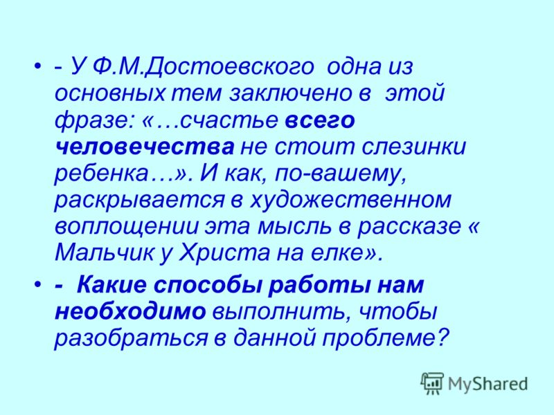 - У Ф.М.Достоевского одна из основных тем заключено в этой фразе: «…счастье всего человечества не стоит слезинки ребенка…». И как, по-вашему, раскрывается в художественном воплощении эта мысль в рассказе « Мальчик у Христа на елке». - Какие способы р