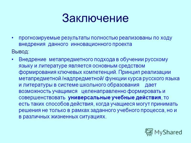 Заключение прогнозируемые результаты полностью реализованы по ходу внедрения данного инновационного проекта Вывод: Внедрение метапредметного подхода в обучении русскому языку и литературе является основным средством формирования ключевых компетенций.