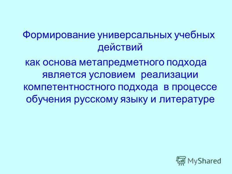 Формирование универсальных учебных действий как основа метапредметного подхода является условием реализации компетентностного подхода в процессе обучения русскому языку и литературе