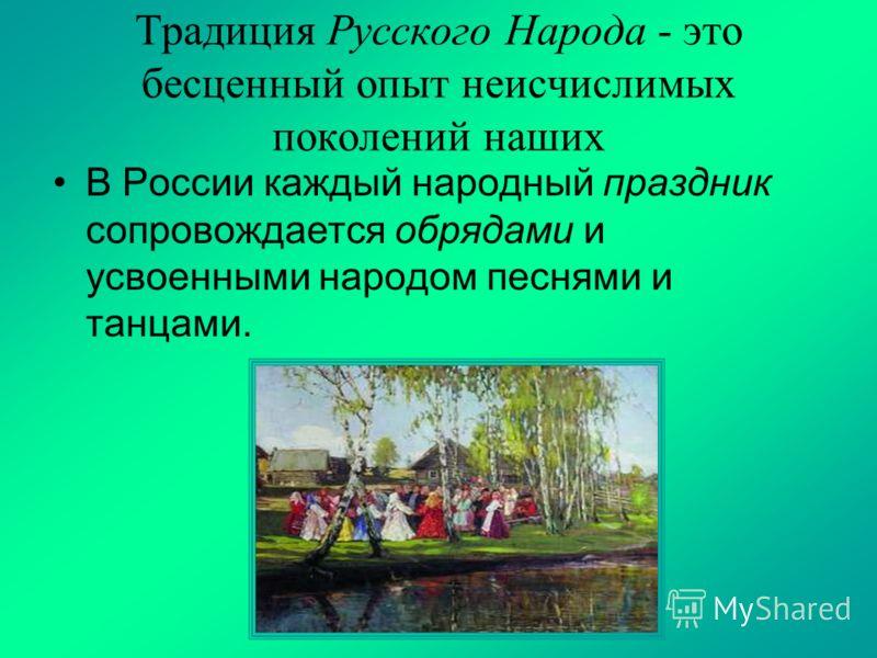 Традиция Русского Народа - это бесценный опыт неисчислимых поколений наших В России каждый народный праздник сопровождается обрядами и усвоенными народом песнями и танцами.