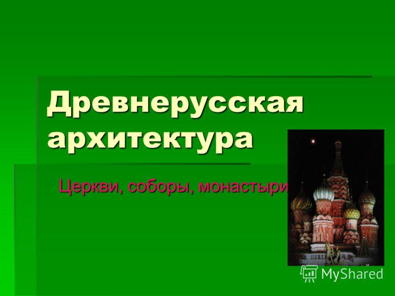 Древнерусская архитектура Церкви, соборы, монастыри