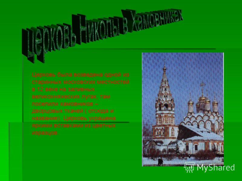 Церковь была возведена одной из старинных московских местностей в 12 веке на заливных великокняжеских лугах, там поселили хамовников – дворцовых ткачей ( отсюда и название). Церковь украшена яркими вставками из цветных изразцов.