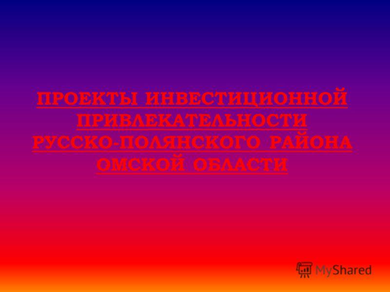 ПРОЕКТЫ ИНВЕСТИЦИОННОЙ ПРИВЛЕКАТЕЛЬНОСТИ РУССКО-ПОЛЯНСКОГО РАЙОНА ОМСКОЙ ОБЛАСТИ