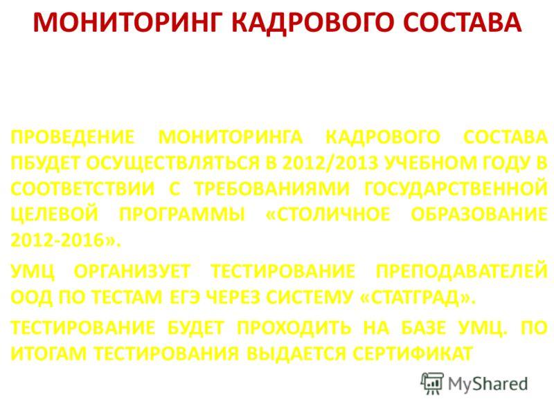 МОНИТОРИНГ КАДРОВОГО СОСТАВА ПРОВЕДЕНИЕ МОНИТОРИНГА КАДРОВОГО СОСТАВА ПБУДЕТ ОСУЩЕСТВЛЯТЬСЯ В 2012/2013 УЧЕБНОМ ГОДУ В СООТВЕТСТВИИ С ТРЕБОВАНИЯМИ ГОСУДАРСТВЕННОЙ ЦЕЛЕВОЙ ПРОГРАММЫ «СТОЛИЧНОЕ ОБРАЗОВАНИЕ 2012-2016». УМЦ ОРГАНИЗУЕТ ТЕСТИРОВАНИЕ ПРЕПОД