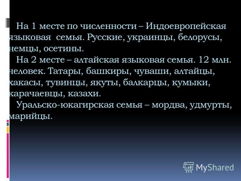 На 1 месте по численности – Индоевропейская языковая семья. Русские, украинцы, белорусы, немцы, осетины. На 2 месте – алтайская языковая семья. 12 млн. человек. Татары, башкиры, чуваши, алтайцы, хакасы, тувинцы, якуты, балкарцы, кумыки, карачаевцы, к