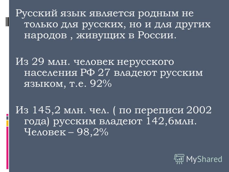 Русский язык является родным не только для русских, но и для других народов, живущих в России. Из 29 млн. человек нерусского населения РФ 27 владеют русским языком, т.е. 92% Из 145,2 млн. чел. ( по переписи 2002 года) русским владеют 142,6млн. Челове