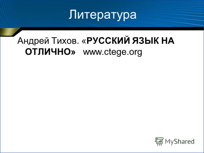 Литература Андрей Тихов. «РУССКИЙ ЯЗЫК НА ОТЛИЧНО» www.ctege.org