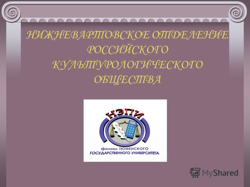 НИЖНЕВАРТОВСКОЕ ОТДЕЛЕНИЕ РОССИЙСКОГО КУЛЬТУРОЛОГИЧЕСКОГО ОБЩЕСТВА