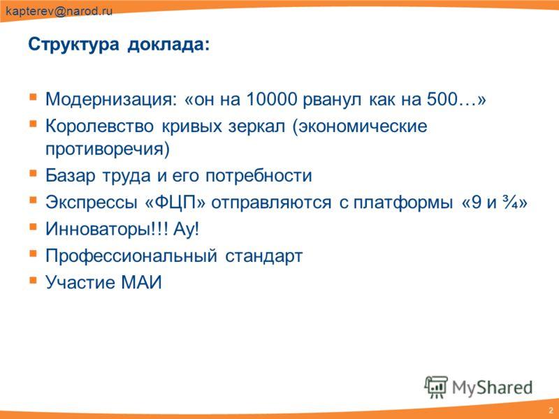 2 kapterev@narod.ru Структура доклада: Модернизация: «он на 10000 рванул как на 500…» Королевство кривых зеркал (экономические противоречия) Базар труда и его потребности Экспрессы «ФЦП» отправляются с платформы «9 и ¾» Инноваторы!!! Ау! Профессионал