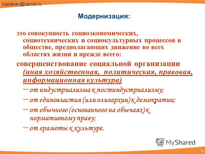 3 kapterev@narod.ru Модернизация: это совокупность социоэкономических, социотехнических и социокультурных процессов в обществе, предполагающих движение во всех областях жизни и прежде всего: совершенствование социальной организации (иная хозяйственна