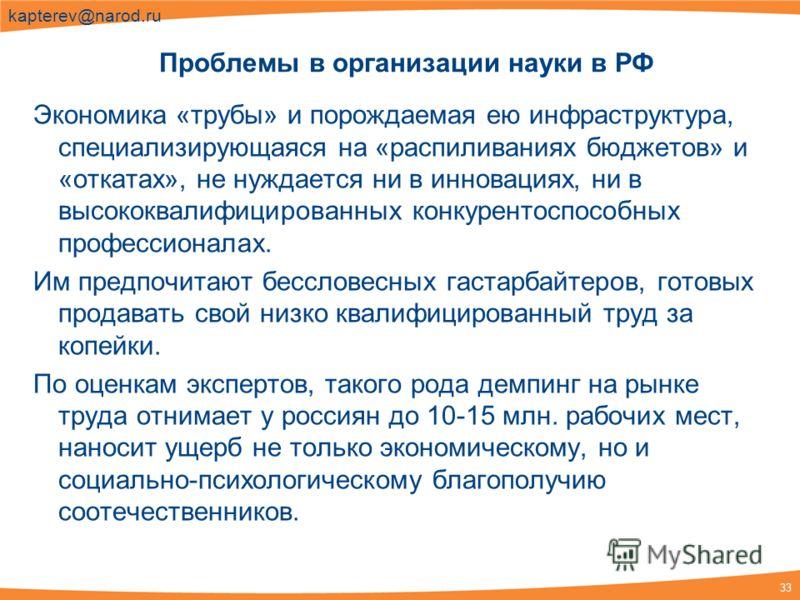 33 kapterev@narod.ru Экономика «трубы» и порождаемая ею инфраструктура, специализирующаяся на «распиливаниях бюджетов» и «откатах», не нуждается ни в инновациях, ни в высококвалифицированных конкурентоспособных профессионалах. Им предпочитают бесслов