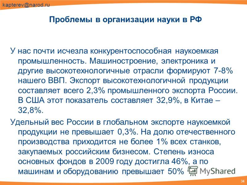 34 kapterev@narod.ru У нас почти исчезла конкурентоспособная наукоемкая промышленность. Машиностроение, электроника и другие высокотехнологичные отрасли формируют 7-8% нашего ВВП. Экспорт высокотехнологичной продукции составляет всего 2,3% промышленн