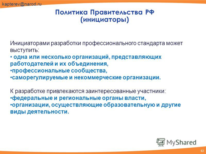 63 kapterev@narod.ru Политика Правительства РФ (инициаторы) Инициаторами разработки профессионального стандарта может выступить: одна или несколько организаций, представляющих работодателей и их объединения, профессиональные сообщества, саморегулируе
