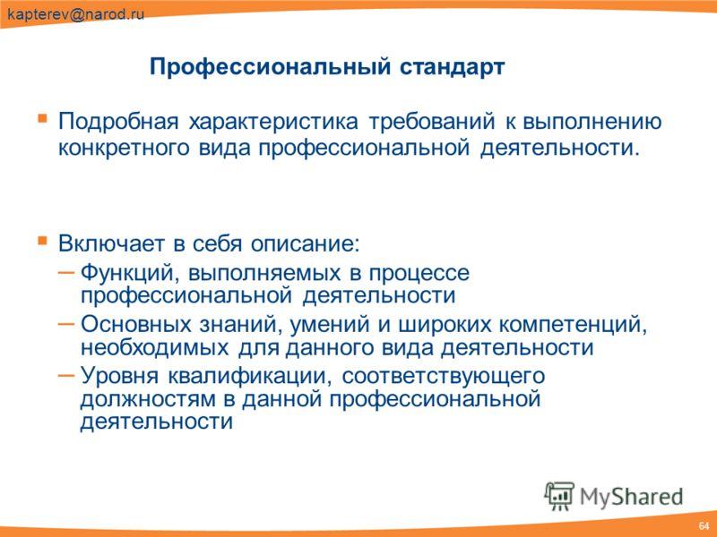 64 kapterev@narod.ru Профессиональный стандарт Подробная характеристика требований к выполнению конкретного вида профессиональной деятельности. Включает в себя описание: – Функций, выполняемых в процессе профессиональной деятельности – Основных знани