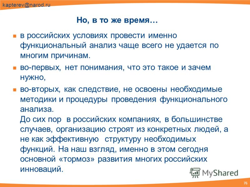 76 kapterev@narod.ru Но, в то же время… в российских условиях провести именно функциональный анализ чаще всего не удается по многим причинам. во-первых, нет понимания, что это такое и зачем нужно, во-вторых, как следствие, не освоены необходимые мето