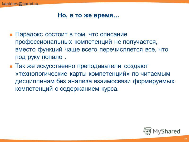 77 kapterev@narod.ru Но, в то же время… Парадокс состоит в том, что описание профессиональных компетенций не получается, вместо функций чаще всего перечисляется все, что под руку попало. Так же искусственно преподаватели создают «технологические карт