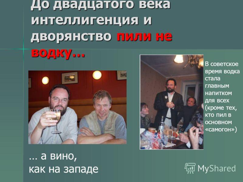 До двадцатого века интеллигенция и дворянство пили не водку… … а вино, как на западе В советское время водка стала главным напитком для всех (кроме тех, кто пил в основном «самогон»)