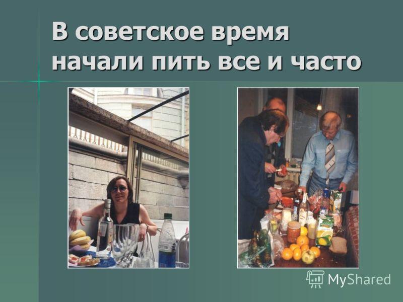 В советское время начали пить все и часто