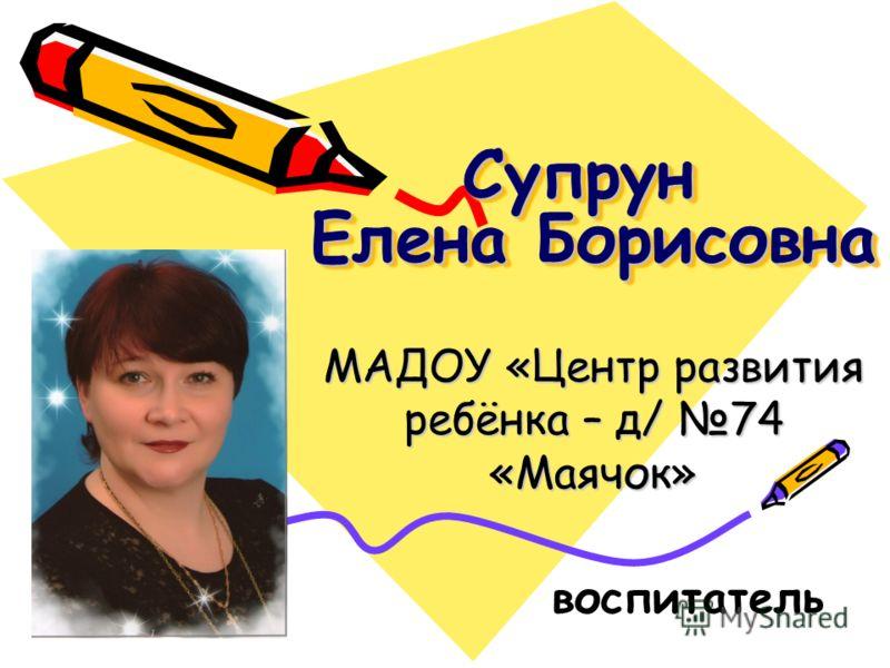 Супрун Елена Борисовна МАДОУ «Центр развития ребёнка – д/ 74 «Маячок» воспитатель