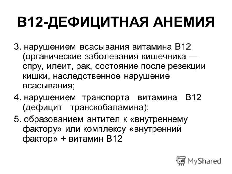 В12-ДЕФИЦИТНАЯ АНЕМИЯ 3. нарушением всасывания витамина В12 (органические заболевания кишечника спру, илеит, рак, состояние после резекции кишки, наследственное нарушение всасывания; 4. нарушением транспорта витамина В12 (дефицит транскобаламина); 5.