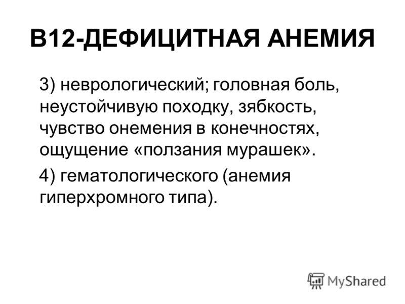 В12-ДЕФИЦИТНАЯ АНЕМИЯ 3) неврологический; головная боль, неустойчивую походку, зябкость, чувство онемения в конечностях, ощущение «ползания мурашек». 4) гематологического (анемия гиперхромного типа).