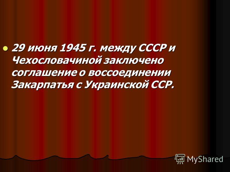 29 июня 1945 г. между СССР и Чехословачиной заключено соглашение о воссоединении Закарпатья с Украинской ССР. 29 июня 1945 г. между СССР и Чехословачиной заключено соглашение о воссоединении Закарпатья с Украинской ССР.