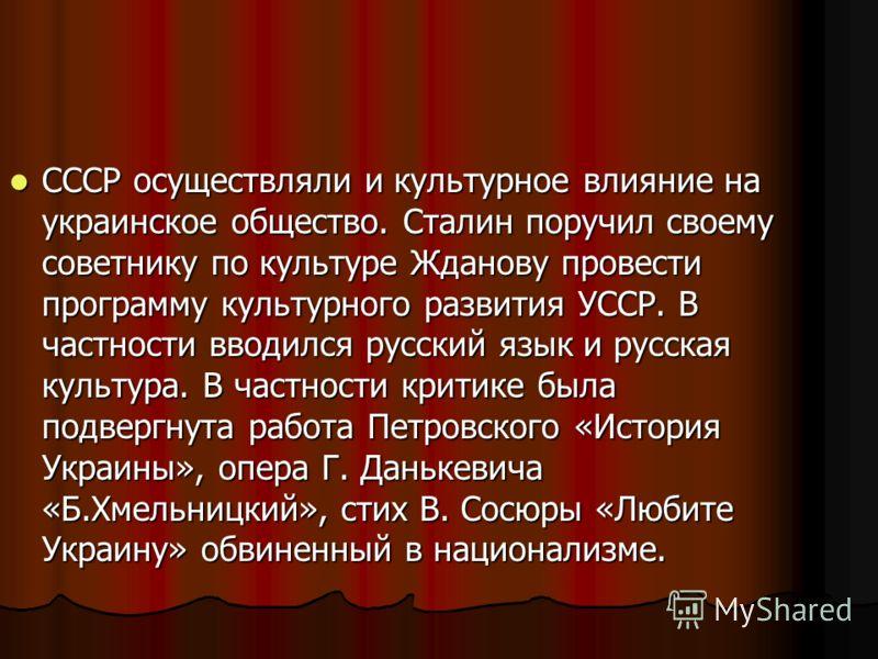 СССР осуществляли и культурное влияние на украинское общество. Сталин поручил своему советнику по культуре Жданову провести программу культурного развития УССР. В частности вводился русский язык и русская культура. В частности критике была подвергнут