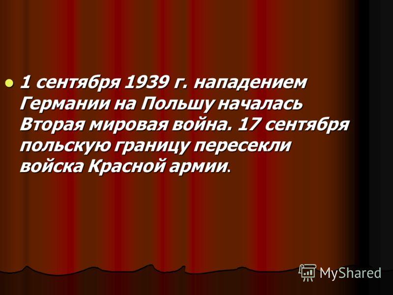1 сентября 1939 г. нападением Германии на Польшу началась Вторая мировая война. 17 сентября польскую границу пересекли войска Красной армии. 1 сентября 1939 г. нападением Германии на Польшу началась Вторая мировая война. 17 сентября польскую границу