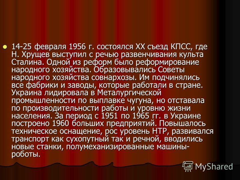 14-25 февраля 1956 г. состоялся XX съезд КПСС, где Н. Хрущев выступил с речью развенчивания культа Сталина. Одной из реформ было реформирование народного хозяйства. Образовывались Советы народного хозяйства совнархозы. Им подчинялись все фабрики и за
