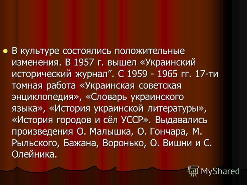 В культуре состоялись положительные изменения. В 1957 г. вышел «Украинский исторический журнал. С 1959 - 1965 гг. 17-ти томная работа «Украинская советская энциклопедия», «Словарь украинского языка», «История украинской литературы», «История городов