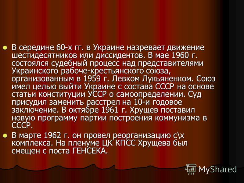 В середине 60-х гг. в Украине назревает движение шестидесятников или диссидентов. В мае 1960 г. состоялся судебный процесс над представителями Украинского рабоче-крестьянского союза, организованным в 1959 г. Левком Лукьяненком. Союз имел целью выйти