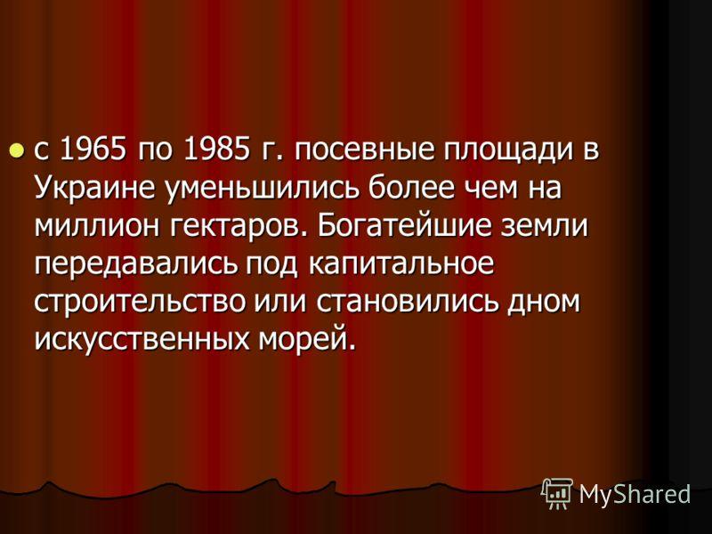 с 1965 по 1985 г. посевные площади в Украине уменьшились более чем на миллион гектаров. Богатейшие земли передавались под капитальное строительство или становились дном искусственных морей. с 1965 по 1985 г. посевные площади в Украине уменьшились бол