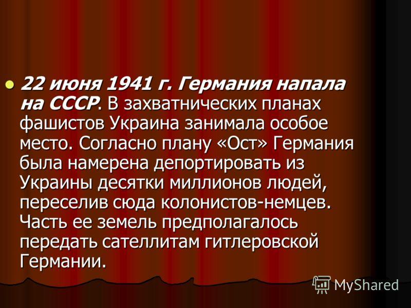 22 июня 1941 г. Германия напала на СССР. В захватнических планах фашистов Украина занимала особое место. Согласно плану «Ост» Германия была намерена депортировать из Украины десятки миллионов людей, переселив сюда колонистов-немцев. Часть ее земель п
